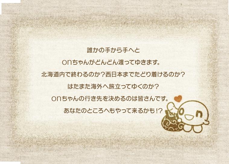 誰かの手から手へとonちゃんがどんどん渡ってゆきます。北海道内で終わるのか?西日本まで辿りつけるのか?はたまた海外へ旅立ってゆくのか?onちゃんの行き先を決めるのは皆さんです。あなたのところへもやって来るかも!?