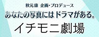 秋元康 企画・プロデュース あなたの写真にはドラマがある。 イチモ二劇場