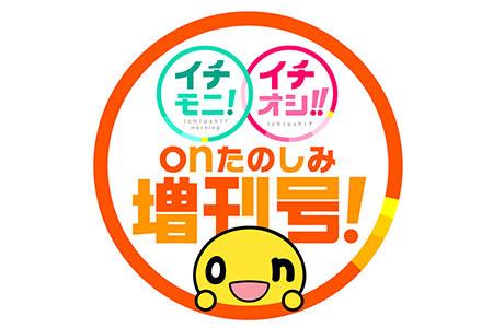 イチモニ!×イチオシ!!onたのしみ増刊号